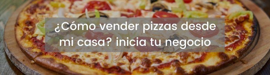 ¿Cómo vender pizzas desde mi casa? inicia tu negocio