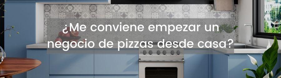 ¿Me conviene empezar un negocio de pizzas desde casa?